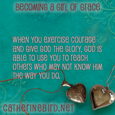 When you exercise courage and give God the glory, God is able to use you to reach others who may not know Him the way you do. Catherine Bird, Becoming a Girl of Grace