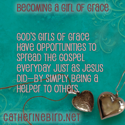 God's girls of grace have opportunities to spread the Gospel everyday just as Jesus did - by simple being a helper to others. Catherine Bird, Becoming a Girl of Grace