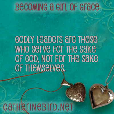 Godly leaders are those who serve for the sake of God, not for the sake of themselves. Catherine Bird, Becoming a Girl of Grace