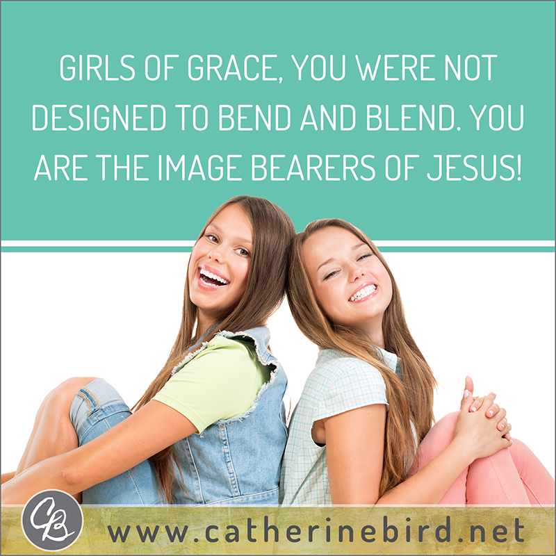 Girls of Grace, you were not designed to bend and blend. You are the image bearers of Jesus! - Catherine Bird, Building Circles of Grace
