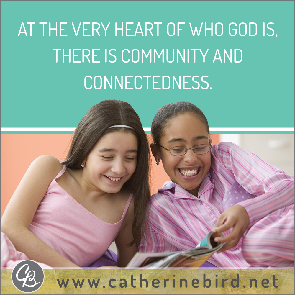 At the very heart of who God is, there is community and connectedness. Catherine Bird, Building Circles of Grace