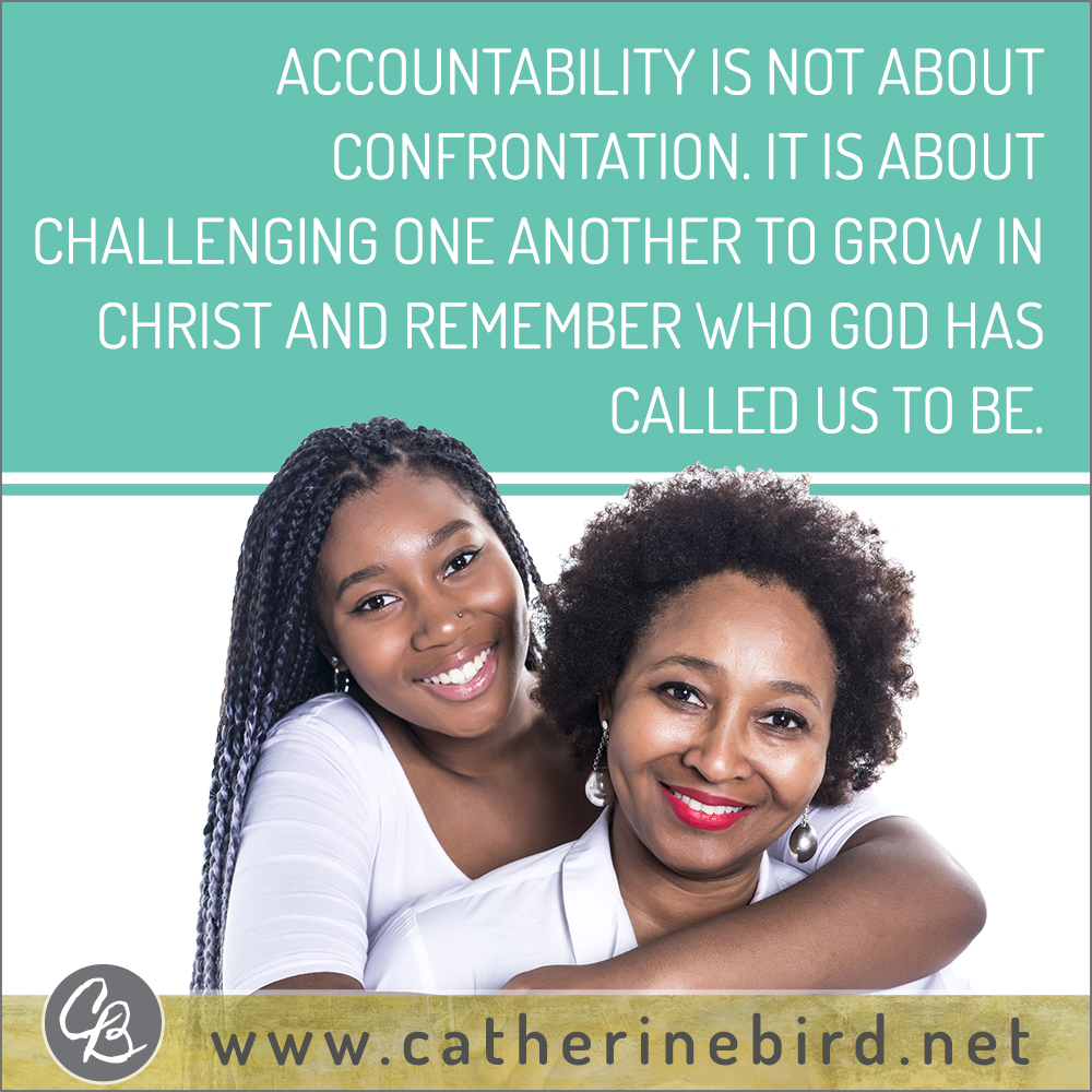 Accountability is not about confrontation. It is about challenging one another to grow in Christ and remember who God has called us to be. Catherine Bird, Building Circles of Grace