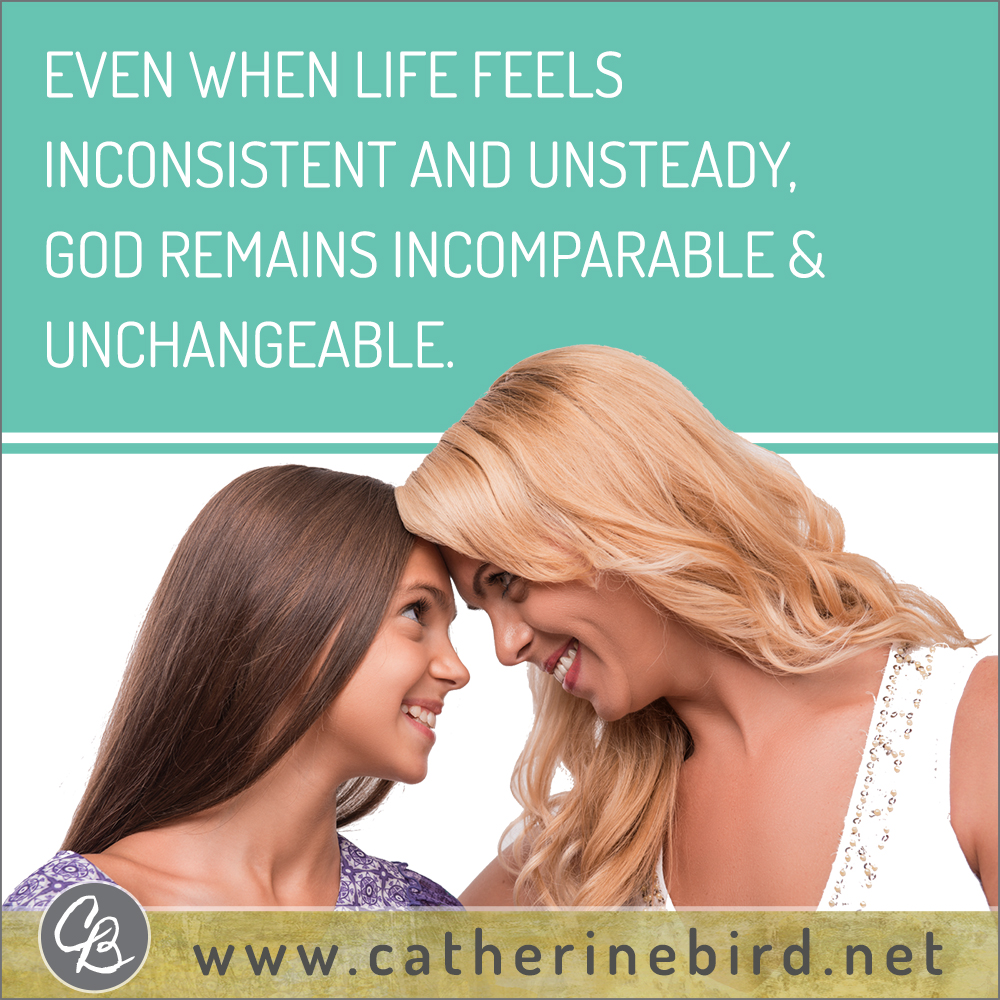 Even when life feels inconsistent and unsteady, God remains incomparable and unchangeable. Catherine Bird, Building Circles of Grace