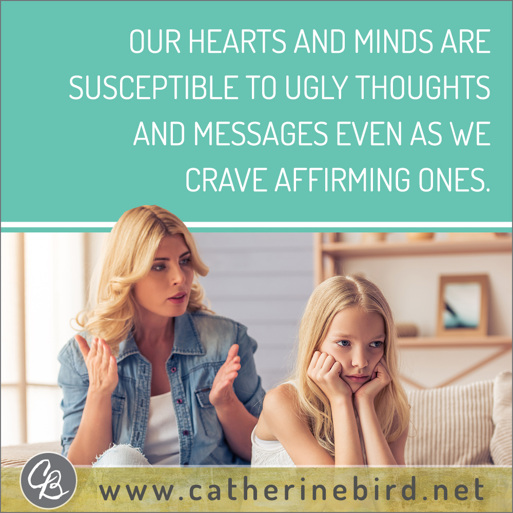 Our hearts and minds are susceptible to ugly thoughts and messages even as we crave affirming ones. Catherine Bird, Building Circles of Grace