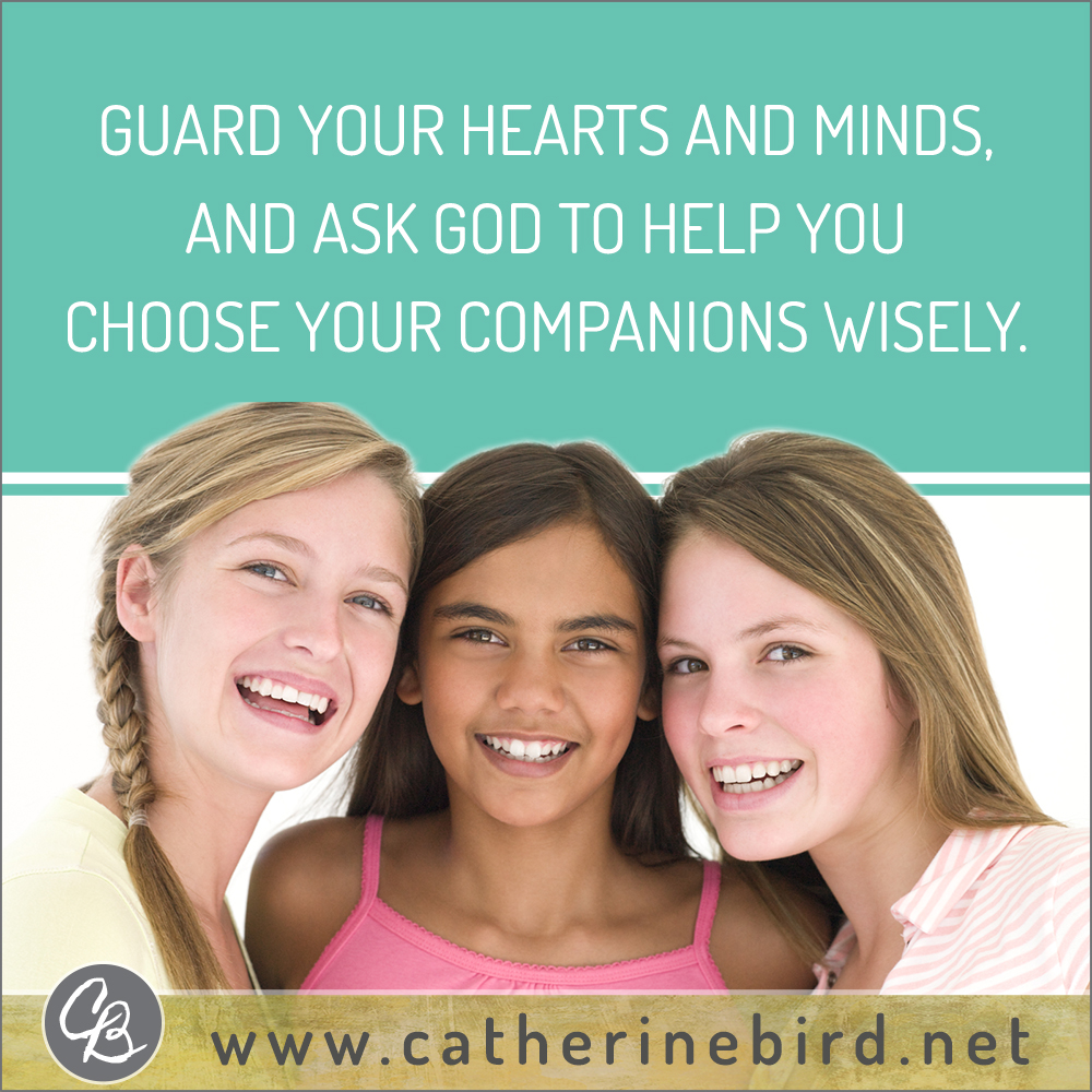 Guard your hearts and minds and ask God to help you choose your companions wisely. Catherine Bird, Building Circles of Grace