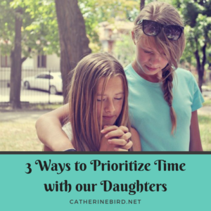 3 Ways to Prioritize Time with our Daughters - catherinebird.net