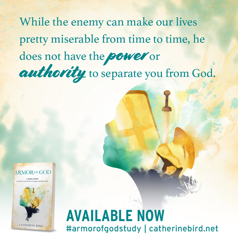 While the enemy can make our lives pretty miserable from time to time, he does not have the power or authority to separate you from God. - Catherine Bird #armorofgodstudy